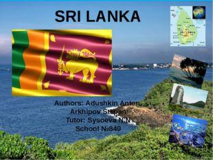 SRI LANKA Authors: Adushkin Anton, Arkhipov Stepan Tutor: Sysoeva N.N School