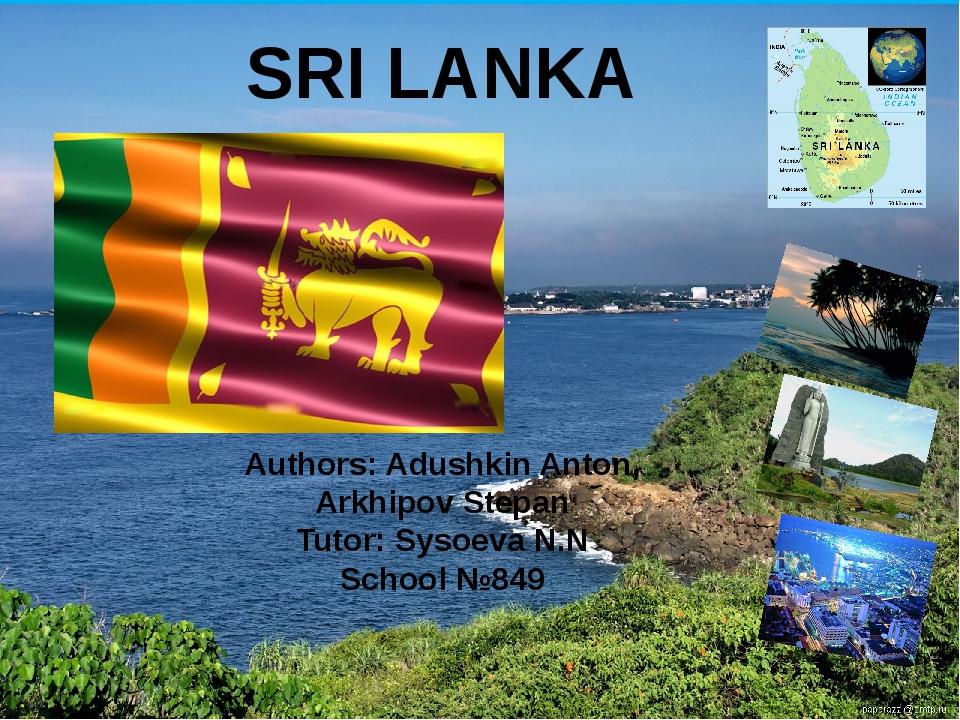 SRI LANKA Authors: Adushkin Anton, Arkhipov Stepan Tutor: Sysoeva N.N School...