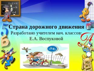 Страна дорожного движения Разработано учителем нач. классов: Е.А. Воспуковой