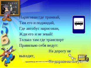 Нарисован где трамвай, Там его и поджидай, Где автобус нарисован, Жди его и