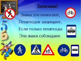 Запомни! Знаки эти помогают, Пешеходов защищают, Если только пешеходы Эти зна