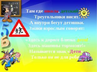 Там где школа, детский сад, Треугольники висят. А внутри бегут детишки. Знаки
