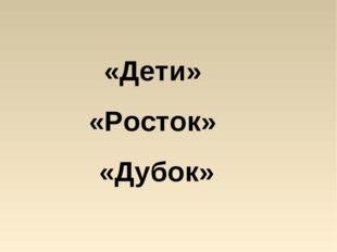 «Дети» «Росток» «Дубок»