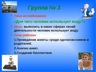 Группа № 3 Тема исследования: «Для чего человек использует воду?» Цель: выясн