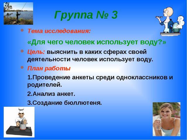Группа № 3 Тема исследования: «Для чего человек использует воду?» Цель: выясн...