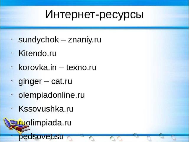 Интернет-ресурсы sundychok – znaniy.ru Kitendo.ru korovka.in – texno.ru ginge...