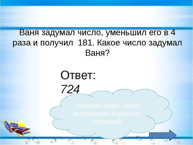 Ваня задумал число, уменьшил его в 4 раза и получил 181. Какое число задумал...