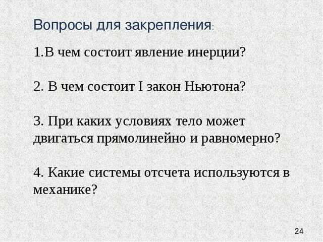 Вопросы для закрепления: В чем состоит явление инерции? 2. В чем состоит I за...