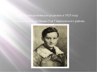 Зоя Космодемьянская родилась в 1923 году 13 сентября в селе Осино-Гай Гаврил