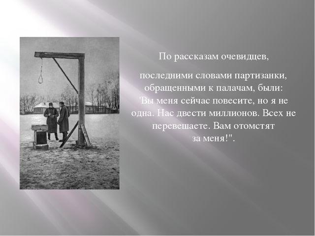 По рассказам очевидцев, последнимисловами партизанки, обращенными к палачам...