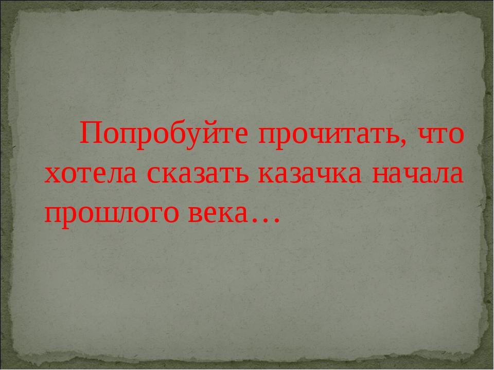 Попробуйте прочитать, что хотела сказать казачка начала прошлого века…
