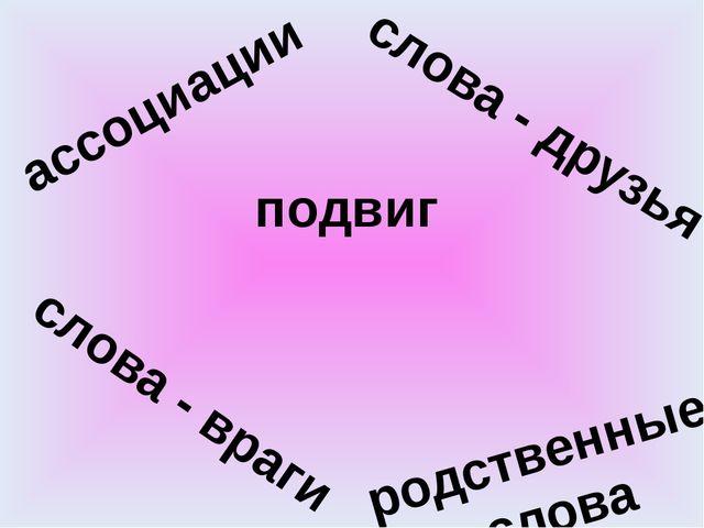 подвиг ассоциации слова - друзья слова - враги родственные слова