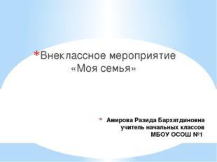 Амирова Разида Бархатдиновна учитель начальных классов МБОУ ОСОШ №1 Внеклассн
