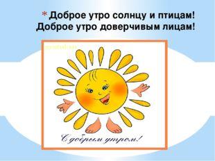 Доброе утро солнцу и птицам! Доброе утро доверчивым лицам!