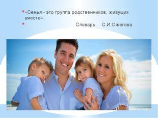 «Семья - это группа родственников, живущих вместе». Словарь С.И.Ожегова