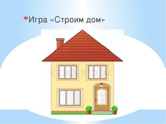 Игра «Строим дом»