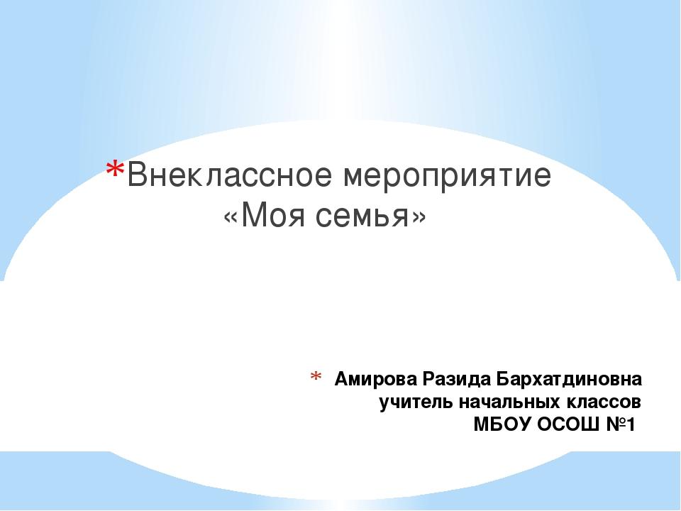 Амирова Разида Бархатдиновна учитель начальных классов МБОУ ОСОШ №1 Внеклассн...