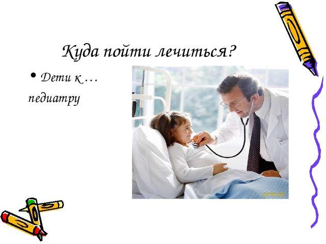 Куда пойти лечиться? Дети к … педиатру