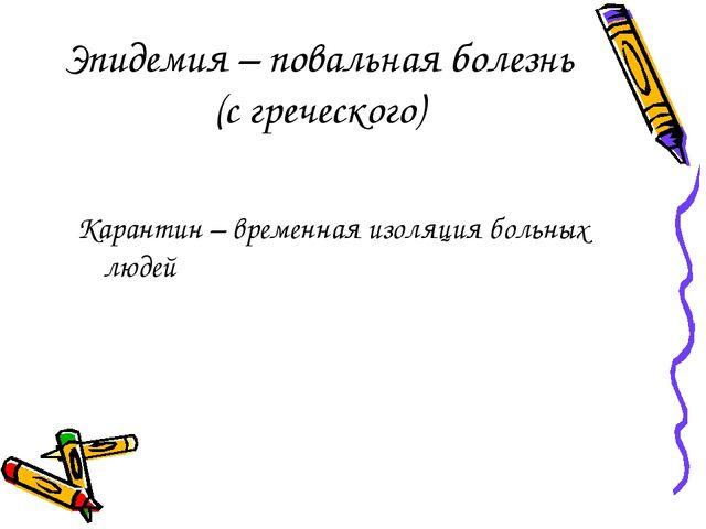 Эпидемия – повальная болезнь (с греческого) Карантин – временная изоляция бол...