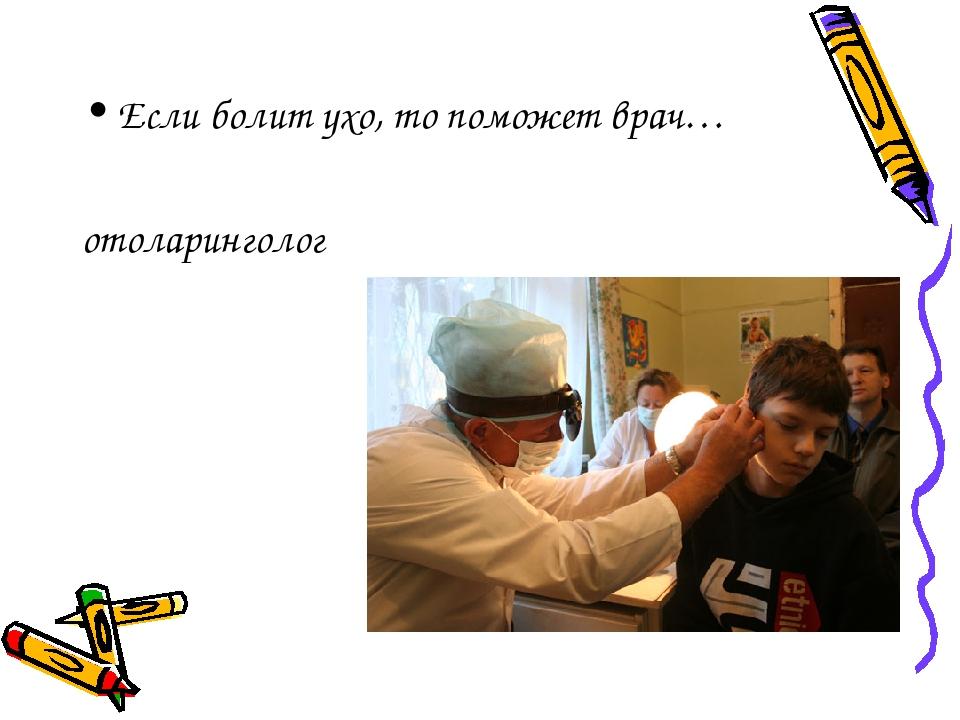 Если болит ухо, то поможет врач… отоларинголог