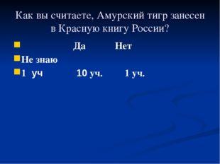Как вы считаете, Амурский тигр занесен в Красную книгу России? Да Нет Не знаю