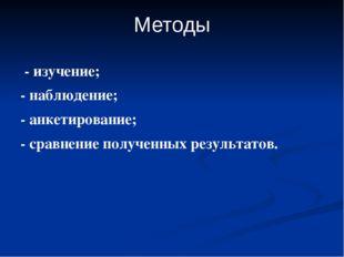 Методы - изучение; - наблюдение; - анкетирование; - сравнение полученных резу