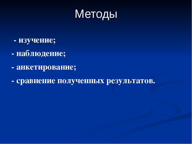 Методы - изучение; - наблюдение; - анкетирование; - сравнение полученных резу...