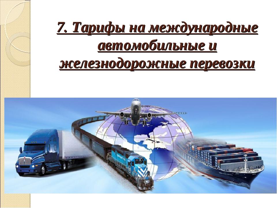 7. Тарифы на международные автомобильные и железнодорожные перевозки