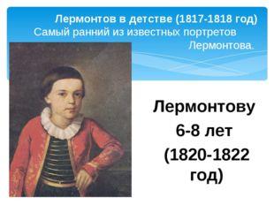 Лермонтову 6-8 лет (1820-1822 год) Лермонтов в детстве (1817-1818 год) Самый