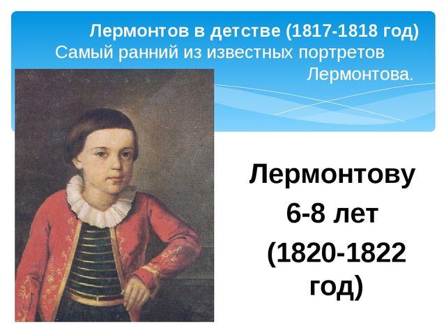 Лермонтову 6-8 лет (1820-1822 год) Лермонтов в детстве (1817-1818 год) Самый...