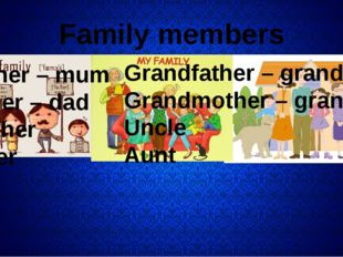 Family members Mother – mum Father – dad Brother Sister Grandfather – grandp