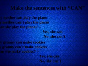 "Make the sentences with ""CAN"" + My mother can play the piano - My mother can"