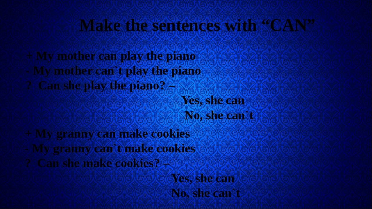 "Make the sentences with ""CAN"" + My mother can play the piano - My mother can..."