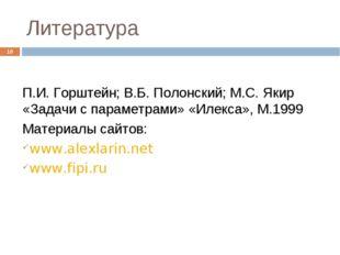 Литература * П.И. Горштейн; В.Б. Полонский; М.С. Якир «Задачи с параметрами»