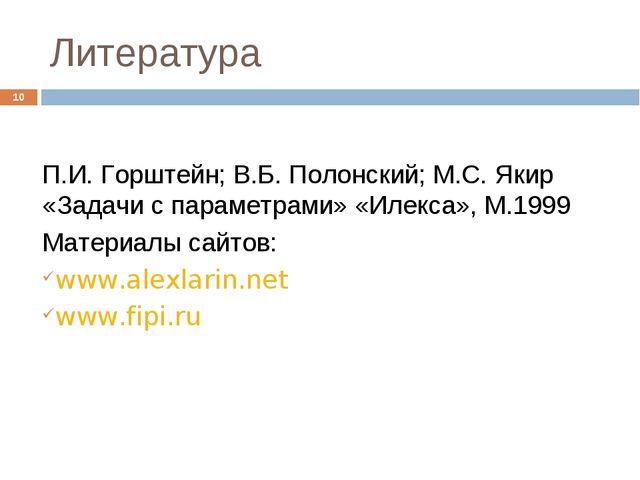 Литература * П.И. Горштейн; В.Б. Полонский; М.С. Якир «Задачи с параметрами»...