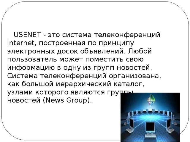 USENET - это система телеконференций Internet, построенная по принципу элект...