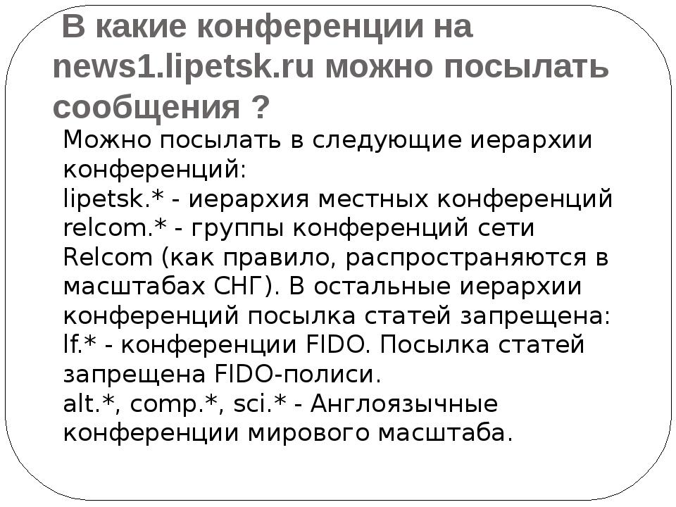 В какие конференции на news1.lipetsk.ru можно посылать сообщения ? Можно пос...