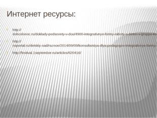Интернет ресурсы: http://dohcolonoc.ru/doklady-pedsovety-v-dou/4900-integrati