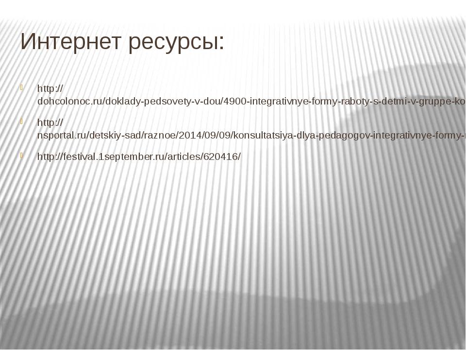 Интернет ресурсы: http://dohcolonoc.ru/doklady-pedsovety-v-dou/4900-integrati...