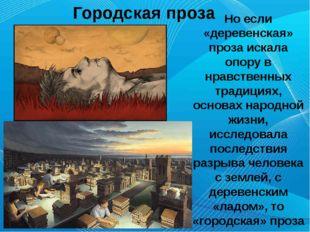 Городская проза Но если «деревенская» проза искала опору в нравственных трад