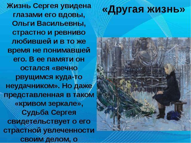 «Другая жизнь» Жизнь Сергея увидена глазами его вдовы, Ольги Васильевны, стр...