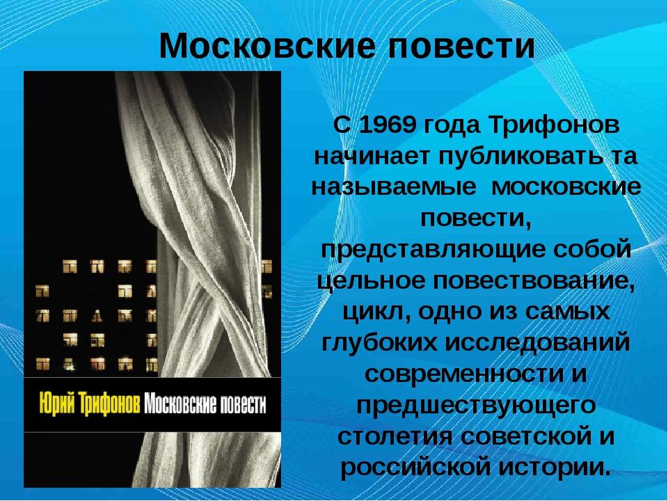 Московские повести С 1969 года Трифонов начинает публиковать та называемые м...
