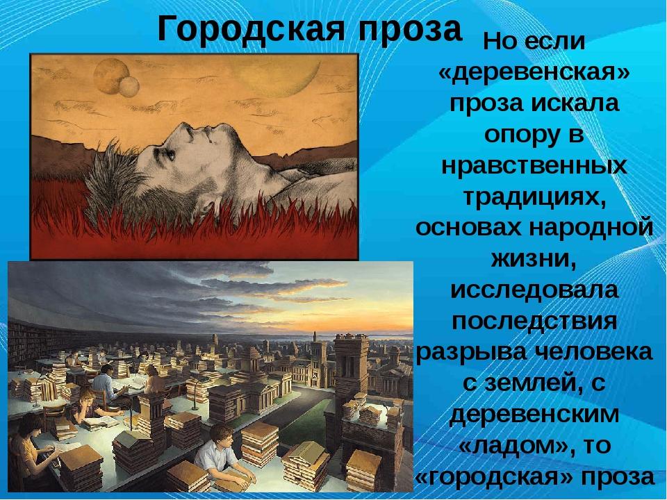 Городская проза Но если «деревенская» проза искала опору в нравственных трад...