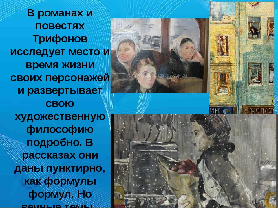 Х В романах и повестях Трифонов исследует место и время жизни своих персонаж...
