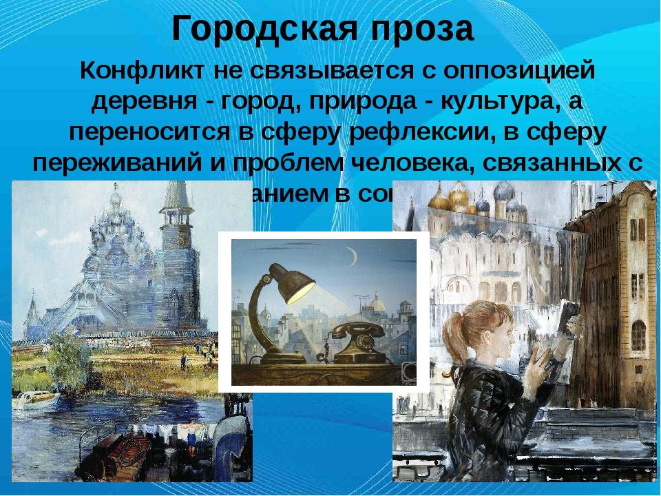Городская проза Конфликт не связывается с оппозицией деревня - город, природ...