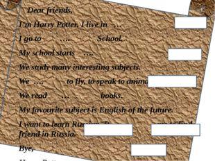 Dear friends, I'm Harry Potter. I live in … I go to …. School. My school sta
