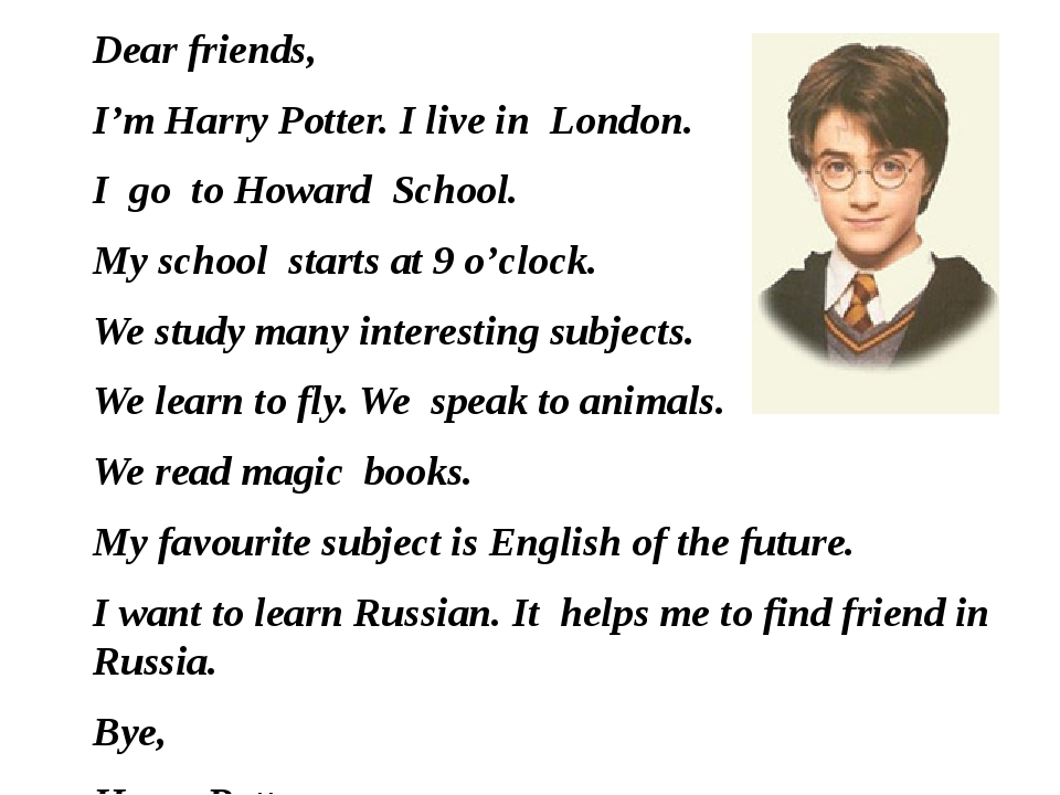 Dear friends, I'm Harry Potter. I live in London. I go to Howard School. My s...