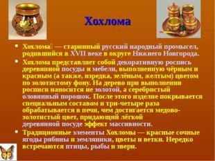 Хохлома Хохлома́— старинный русский народный промысел, родившийся в XVII век