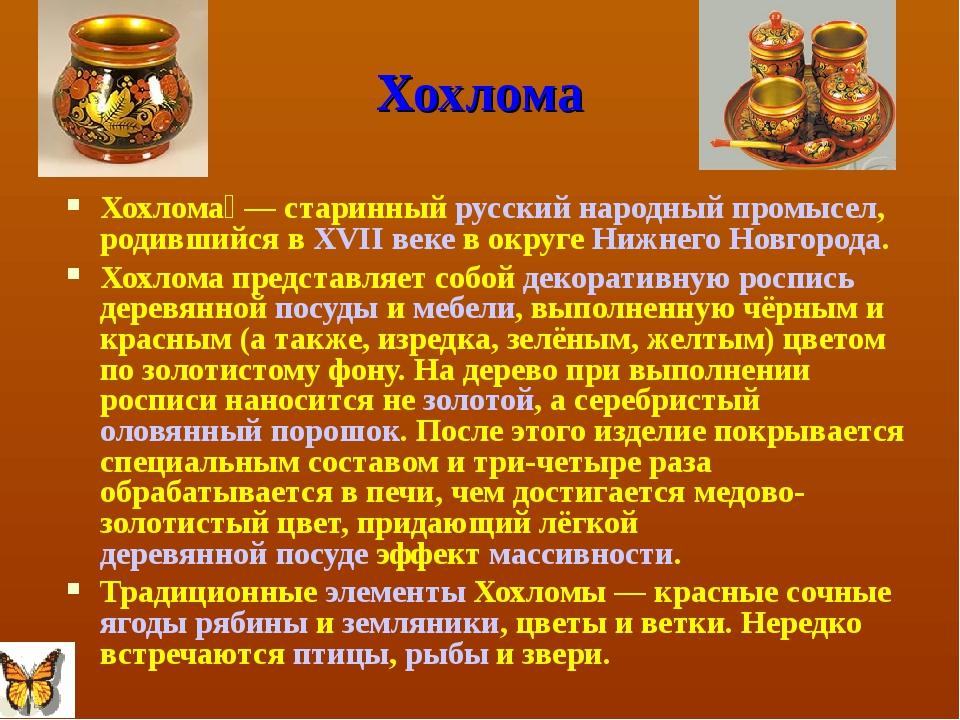 Хохлома Хохлома́— старинный русский народный промысел, родившийся в XVII век...