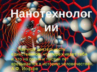 Нанотехнологии «…Научная деятельность… единственное, что переживает тебя и чт